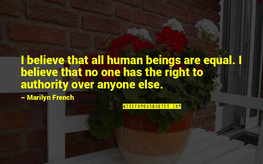 Aroll Quotes By Marilyn French: I believe that all human beings are equal.