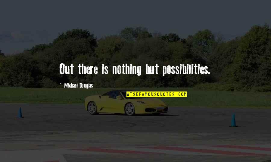 Aroll Quotes By Michael Douglas: Out there is nothing but possibilities.
