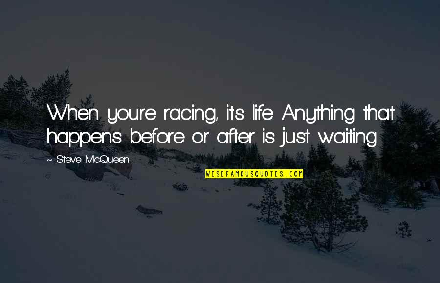 Aroll Quotes By Steve McQueen: When you're racing, it's life. Anything that happens