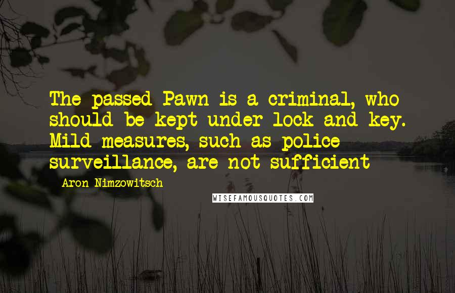 Aron Nimzowitsch quotes: The passed Pawn is a criminal, who should be kept under lock and key. Mild measures, such as police surveillance, are not sufficient