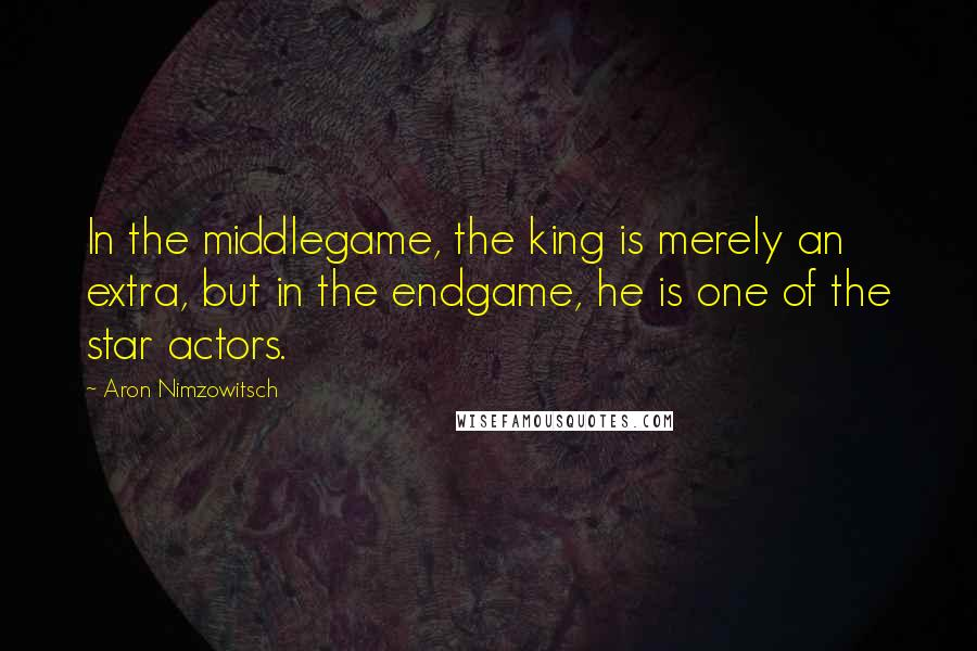 Aron Nimzowitsch quotes: In the middlegame, the king is merely an extra, but in the endgame, he is one of the star actors.