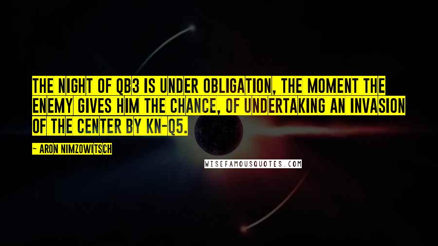 Aron Nimzowitsch quotes: The night of QB3 is under obligation, the moment the enemy gives him the chance, of undertaking an invasion of the center by Kn-Q5.
