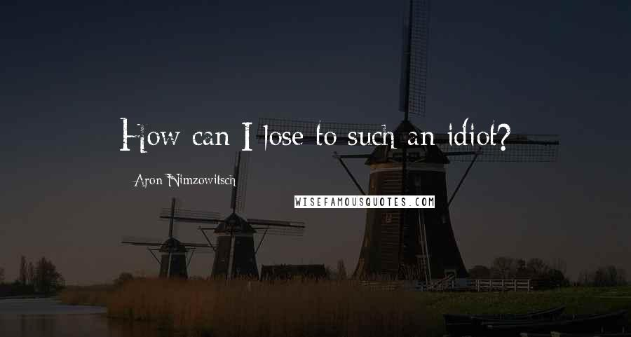 Aron Nimzowitsch quotes: How can I lose to such an idiot?