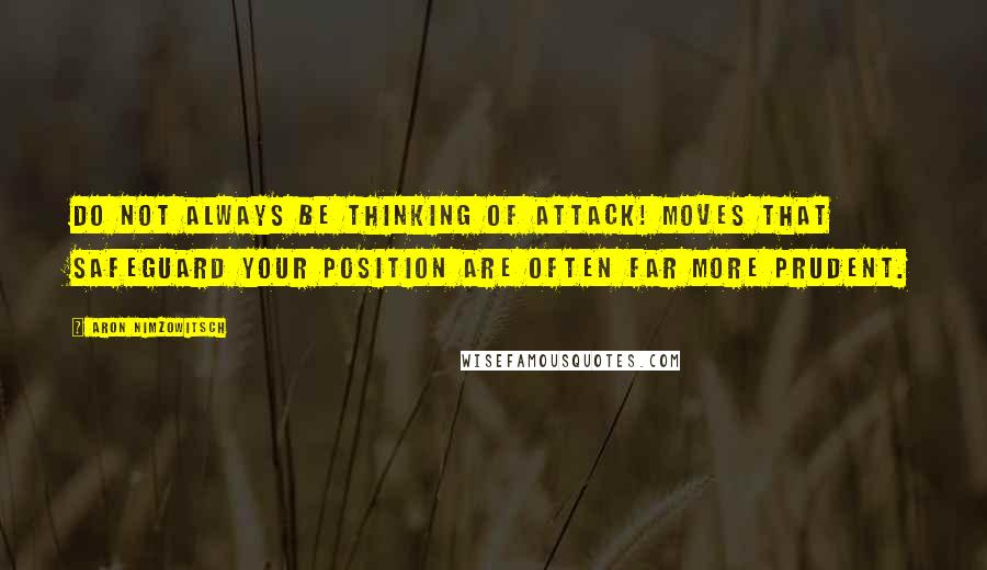 Aron Nimzowitsch quotes: Do not always be thinking of attack! Moves that safeguard your position are often far more prudent.