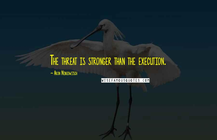 Aron Nimzowitsch quotes: The threat is stronger than the execution.