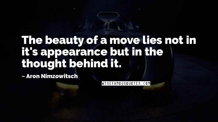 Aron Nimzowitsch quotes: The beauty of a move lies not in it's appearance but in the thought behind it.