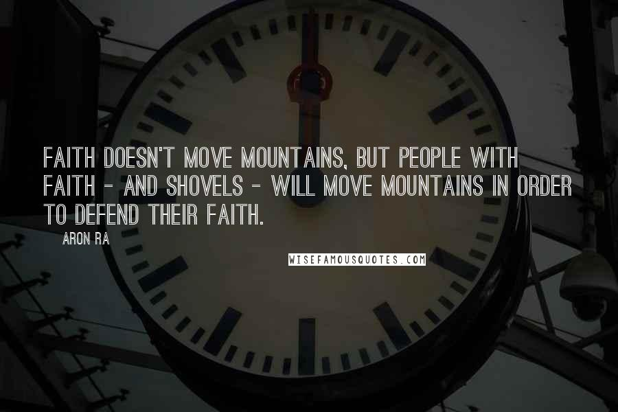 Aron Ra quotes: Faith doesn't move mountains, but people with faith - and shovels - will move mountains in order to defend their faith.