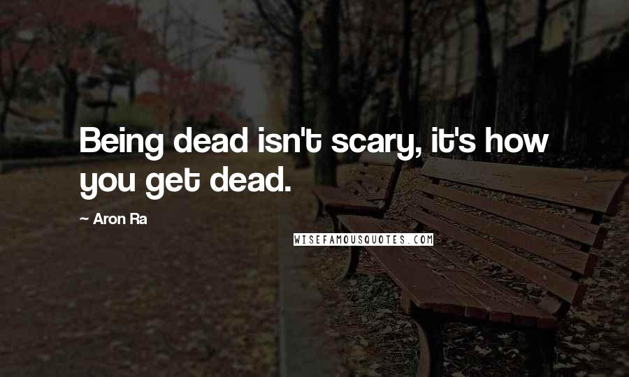 Aron Ra quotes: Being dead isn't scary, it's how you get dead.