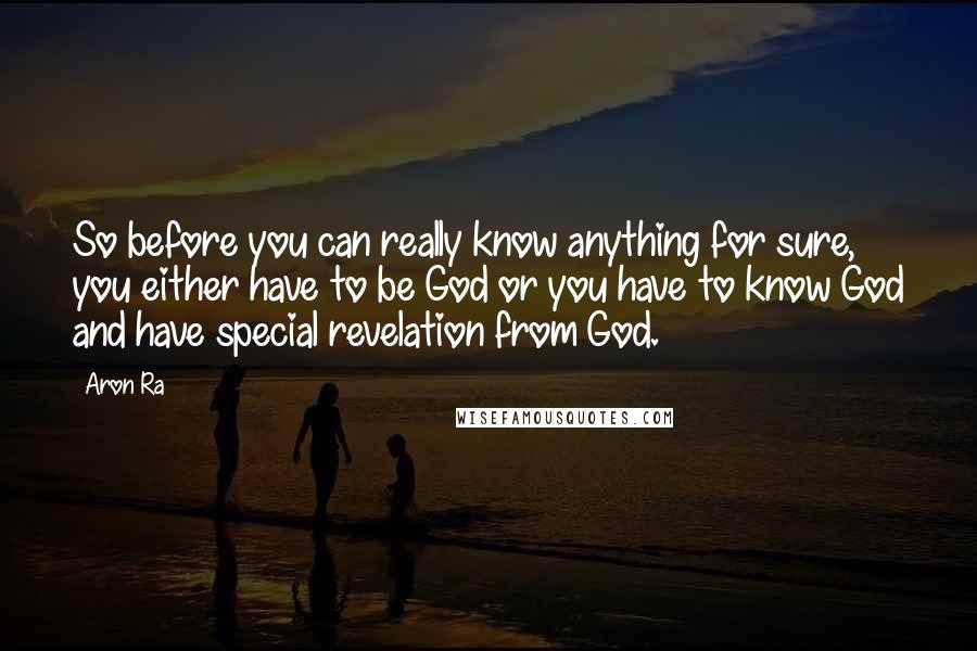 Aron Ra quotes: So before you can really know anything for sure, you either have to be God or you have to know God and have special revelation from God.