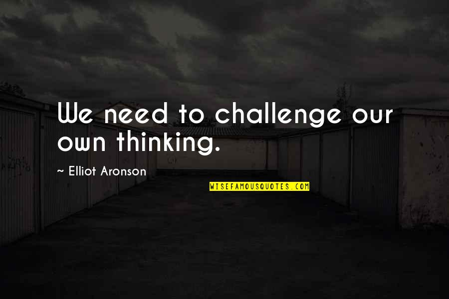 Aronson Quotes By Elliot Aronson: We need to challenge our own thinking.