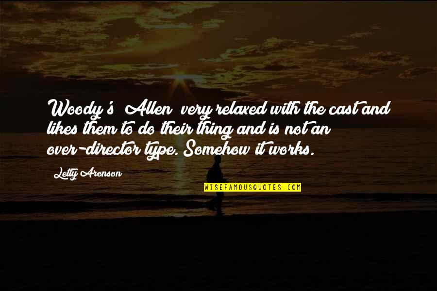 Aronson Quotes By Letty Aronson: Woody's [Allen] very relaxed with the cast and