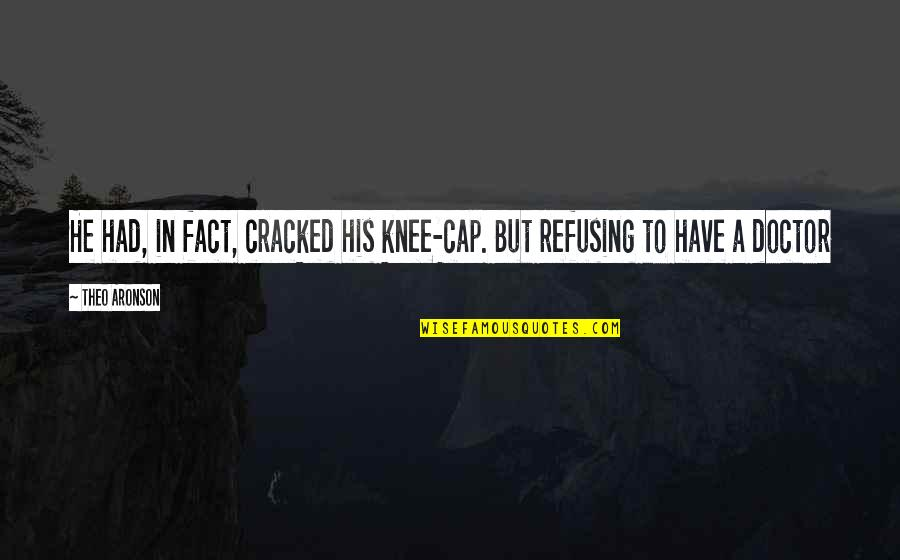 Aronson Quotes By Theo Aronson: He had, in fact, cracked his knee-cap. But