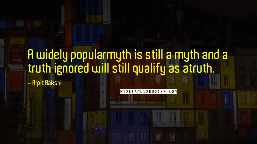Arpit Bakshi quotes: A widely popularmyth is still a myth and a truth ignored will still qualify as atruth.