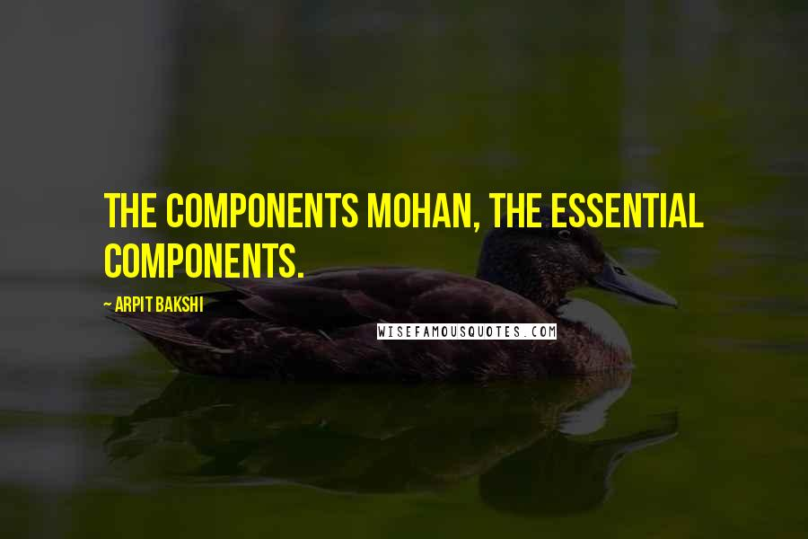 Arpit Bakshi quotes: The components Mohan, the essential components.