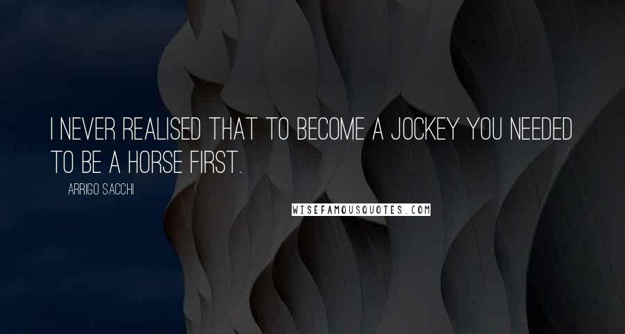 Arrigo Sacchi quotes: I never realised that to become a jockey you needed to be a horse first.