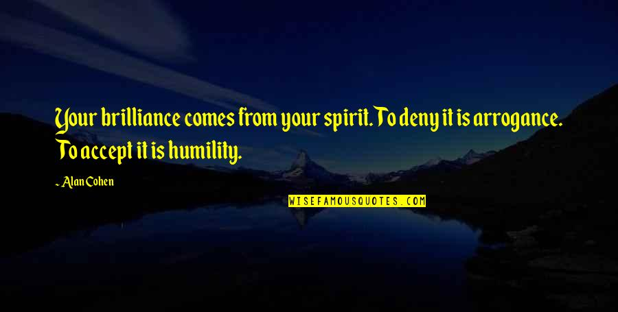 Arrogance Humility Quotes By Alan Cohen: Your brilliance comes from your spirit. To deny
