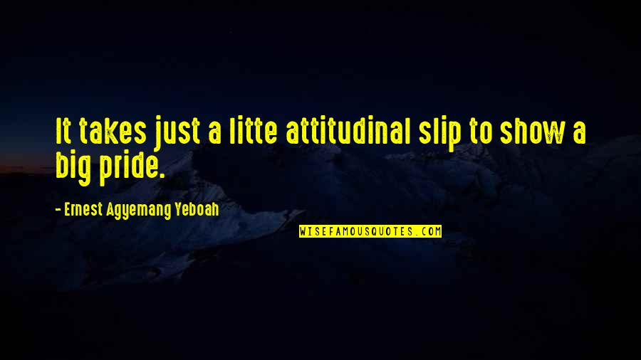Arrogance Humility Quotes By Ernest Agyemang Yeboah: It takes just a litte attitudinal slip to