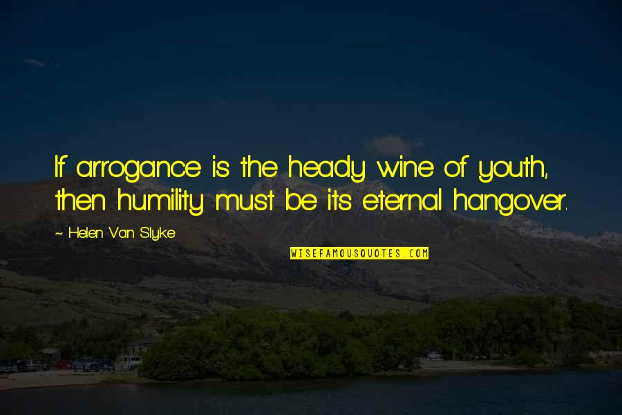 Arrogance Humility Quotes By Helen Van Slyke: If arrogance is the heady wine of youth,