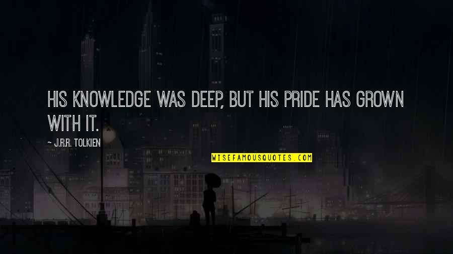 Arrogance Humility Quotes By J.R.R. Tolkien: His knowledge was deep, but his pride has