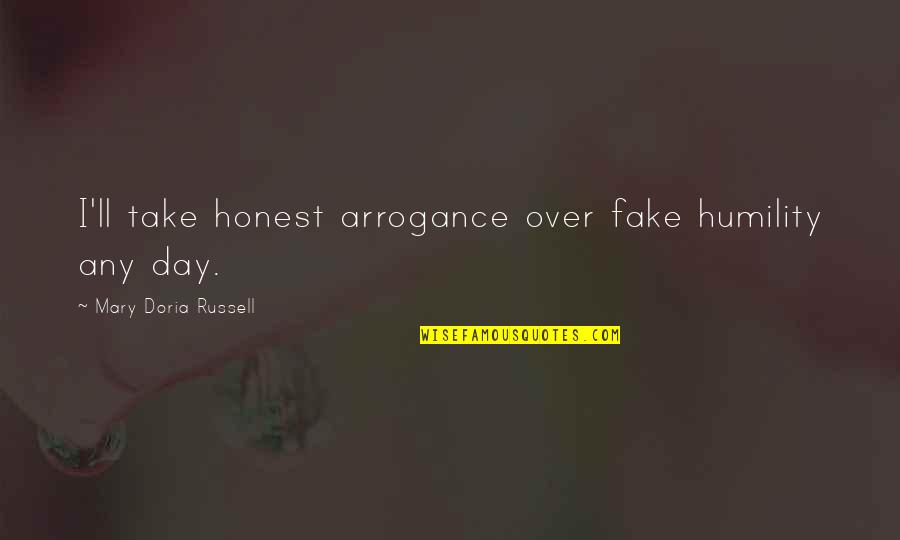 Arrogance Humility Quotes By Mary Doria Russell: I'll take honest arrogance over fake humility any