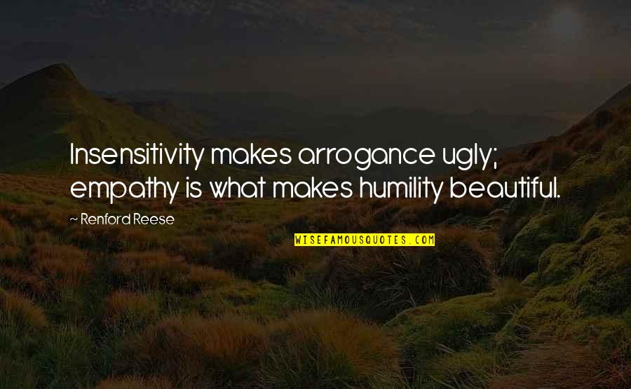 Arrogance Humility Quotes By Renford Reese: Insensitivity makes arrogance ugly; empathy is what makes