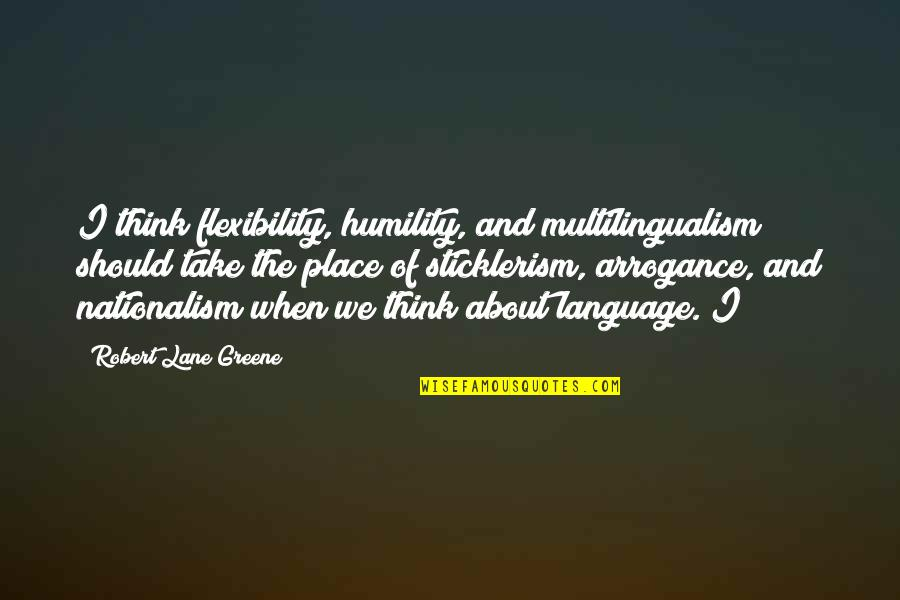 Arrogance Humility Quotes By Robert Lane Greene: I think flexibility, humility, and multilingualism should take