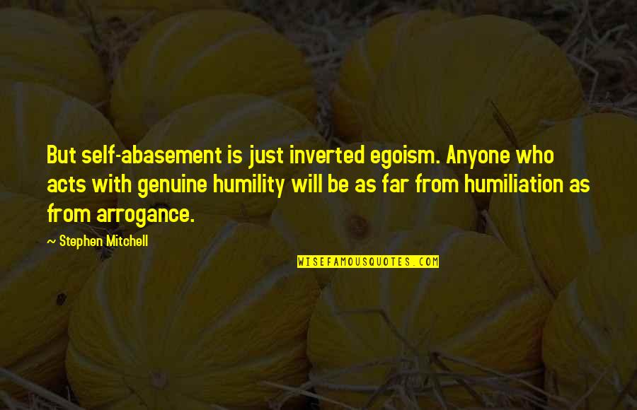Arrogance Humility Quotes By Stephen Mitchell: But self-abasement is just inverted egoism. Anyone who