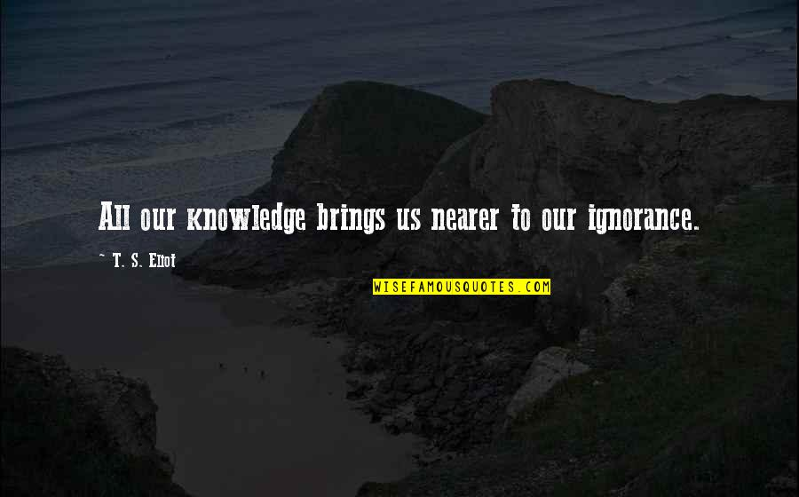 Arrogance Humility Quotes By T. S. Eliot: All our knowledge brings us nearer to our