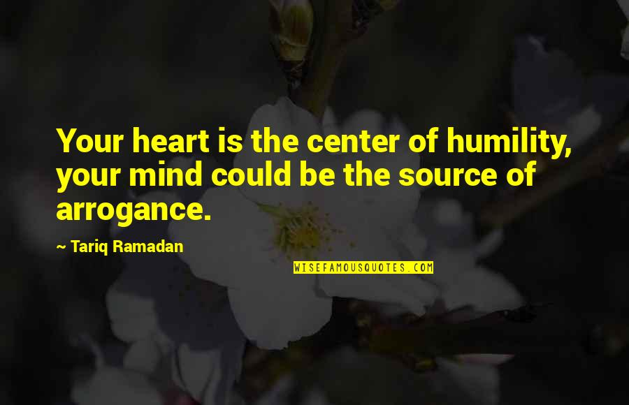 Arrogance Humility Quotes By Tariq Ramadan: Your heart is the center of humility, your
