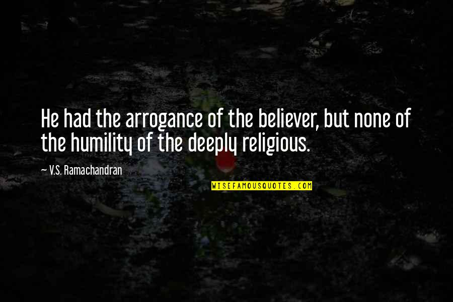 Arrogance Humility Quotes By V.S. Ramachandran: He had the arrogance of the believer, but