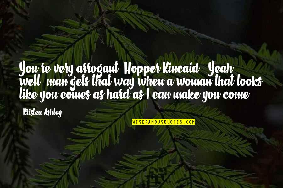 "Arrogant Woman Quotes By Kristen Ashley: You're very arrogant, Hopper Kincaid.""""Yeah, well, man gets"