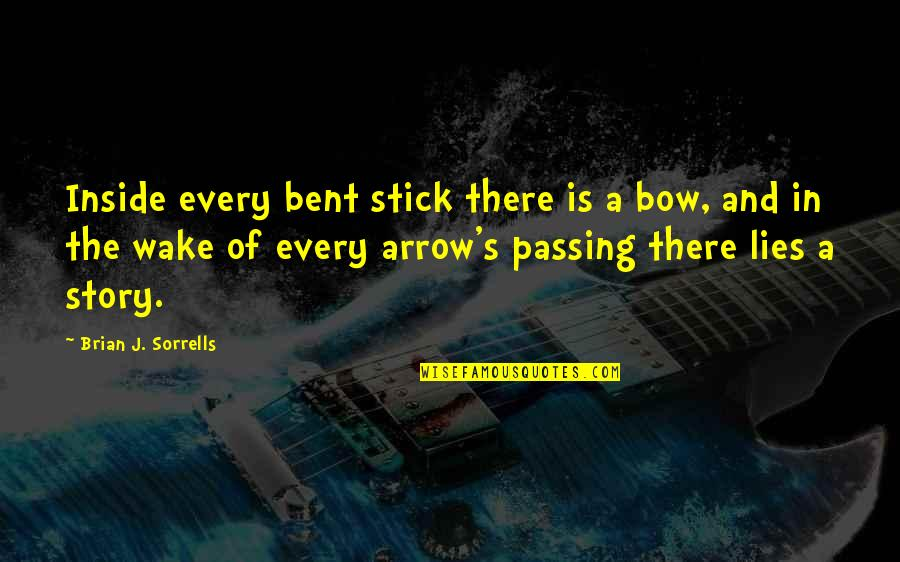 Arrow And Bow Quotes By Brian J. Sorrells: Inside every bent stick there is a bow,