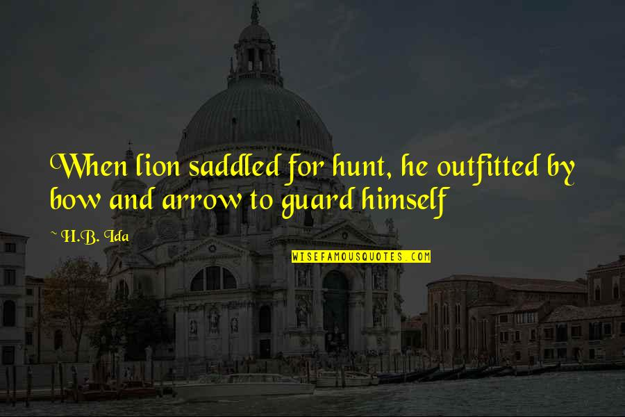 Arrow And Bow Quotes By H.B. Ida: When lion saddled for hunt, he outfitted by