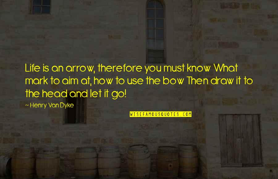 Arrow And Bow Quotes By Henry Van Dyke: Life is an arrow, therefore you must know