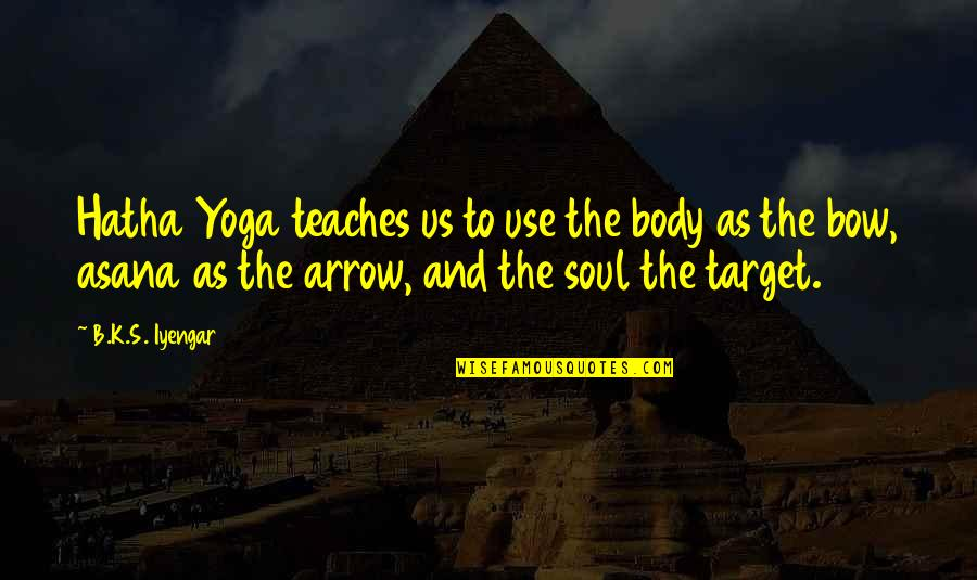 Arrow Quotes By B.K.S. Iyengar: Hatha Yoga teaches us to use the body