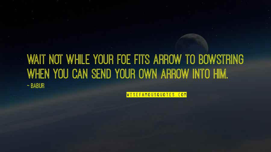 Arrow Quotes By Babur: Wait not while your foe fits arrow to