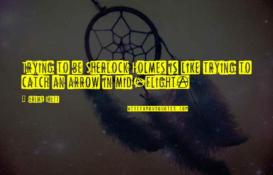 Arrow Quotes By Jeremy Brett: Trying to be Sherlock Holmes is like trying