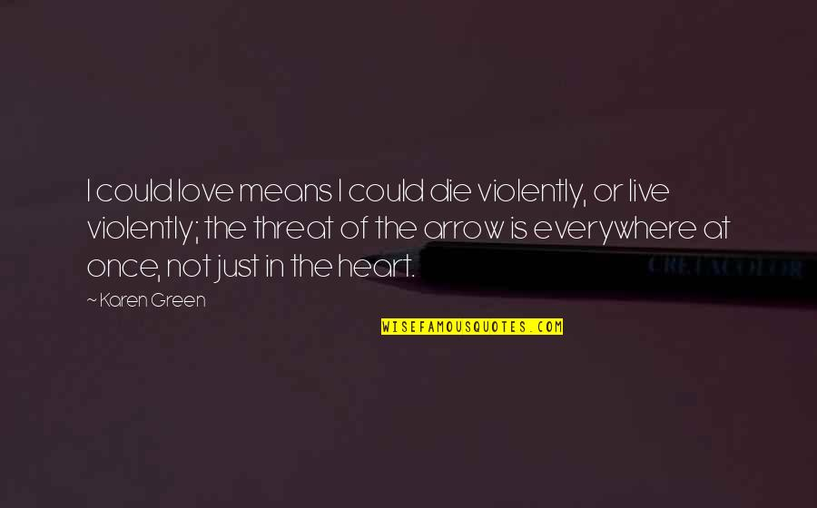 Arrow Quotes By Karen Green: I could love means I could die violently,