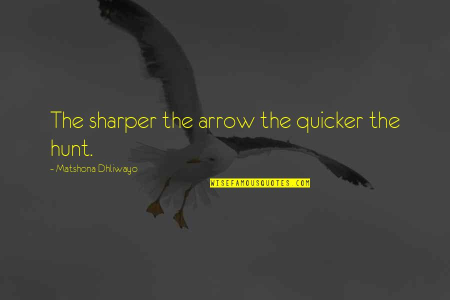 Arrow Quotes By Matshona Dhliwayo: The sharper the arrow the quicker the hunt.