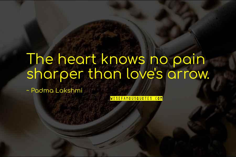Arrow Quotes By Padma Lakshmi: The heart knows no pain sharper than love's
