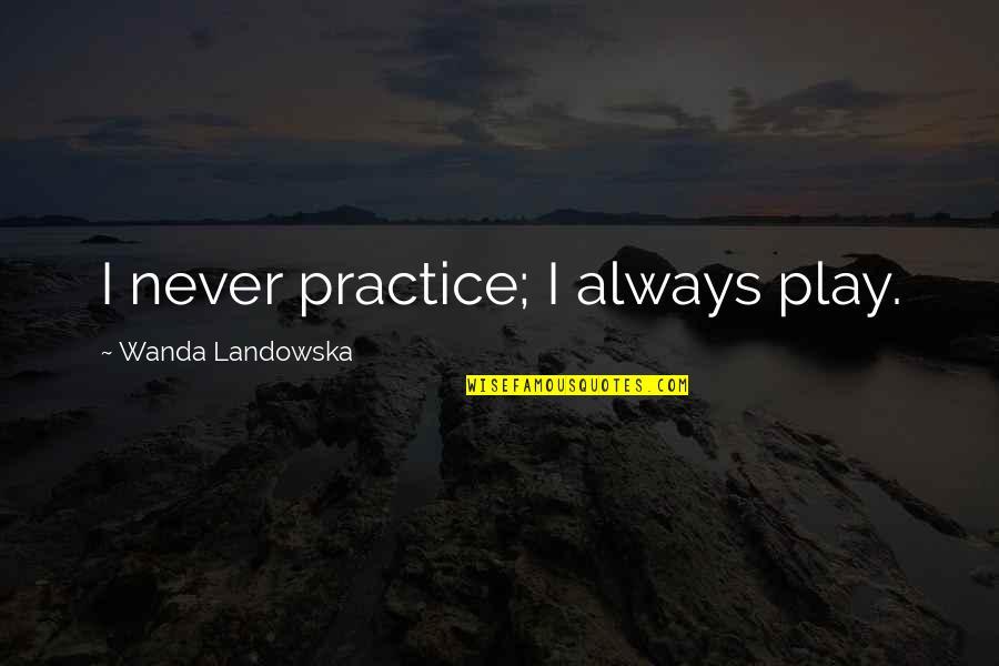 Arrow Roy And Thea Quotes By Wanda Landowska: I never practice; I always play.