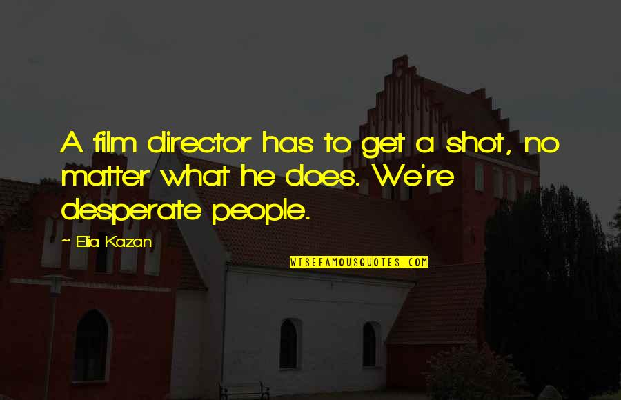 Arrow Wrap Quotes By Elia Kazan: A film director has to get a shot,