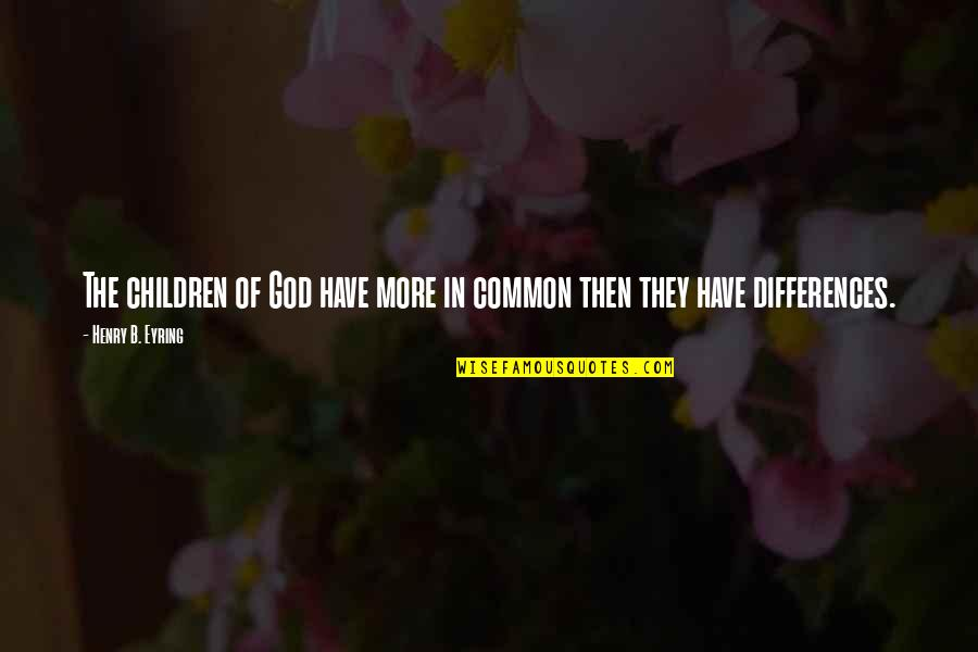 Arrowed Quotes By Henry B. Eyring: The children of God have more in common