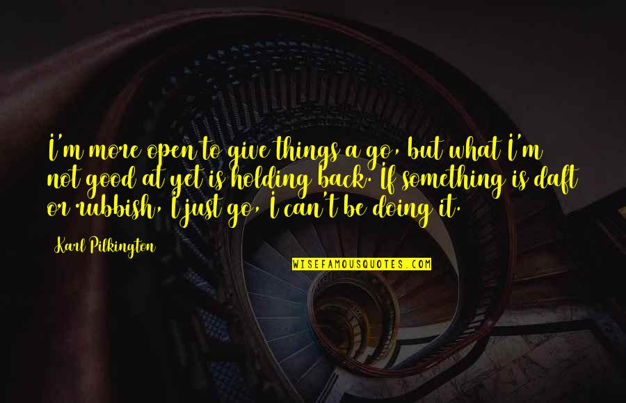 Arrowed Quotes By Karl Pilkington: I'm more open to give things a go,