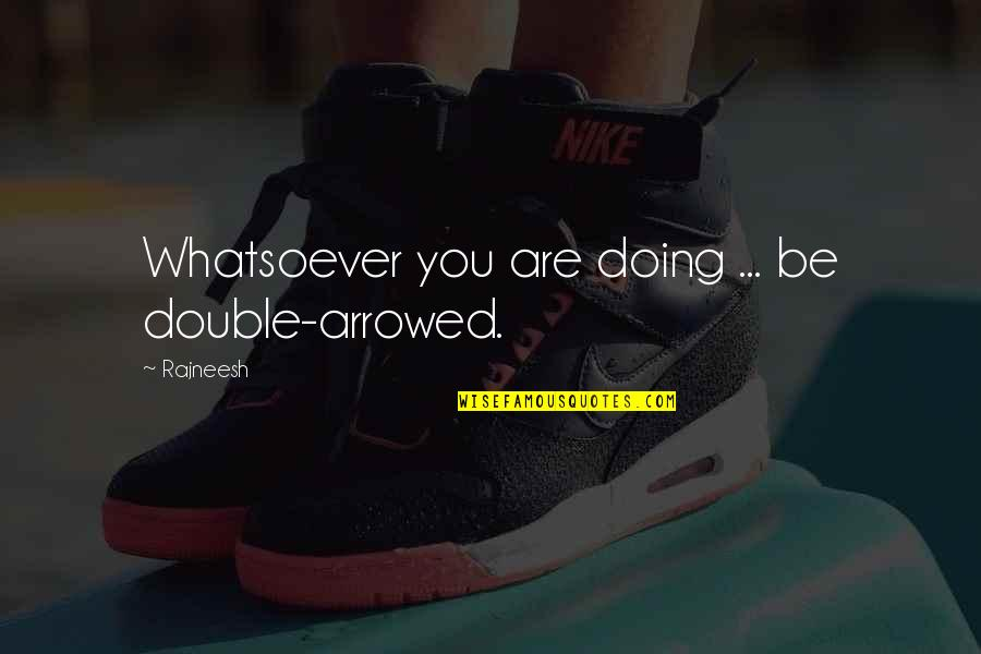 Arrowed Quotes By Rajneesh: Whatsoever you are doing ... be double-arrowed.