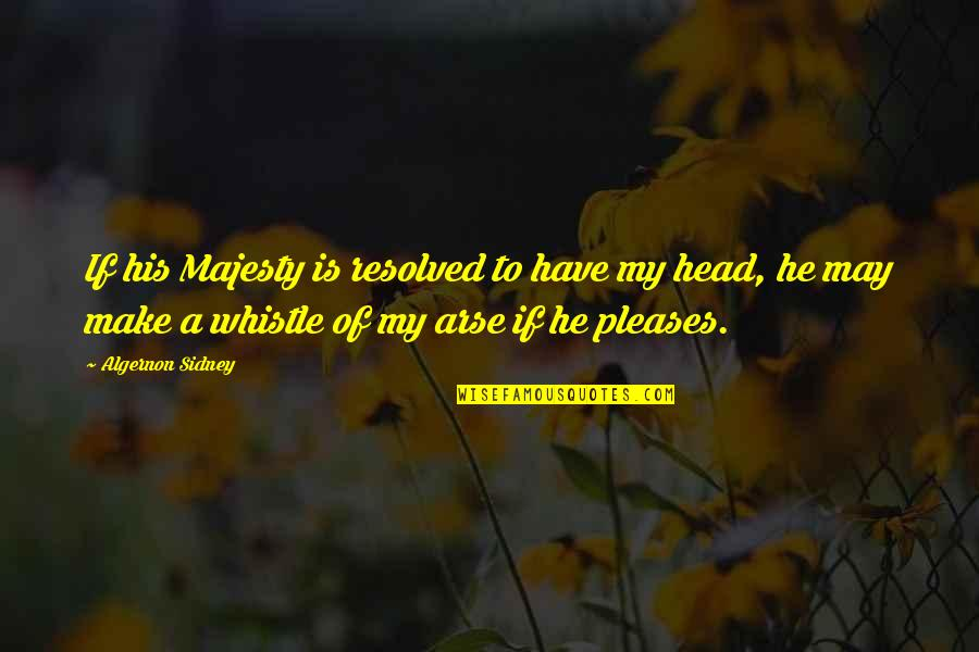 Arse Quotes By Algernon Sidney: If his Majesty is resolved to have my