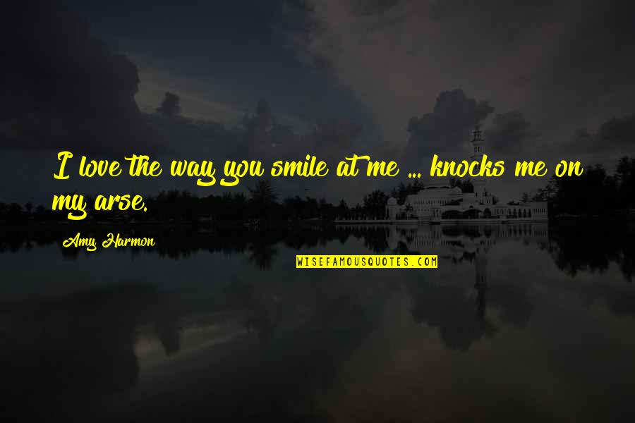 Arse Quotes By Amy Harmon: I love the way you smile at me