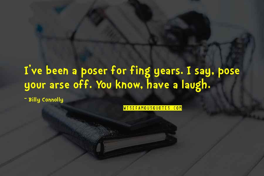 Arse Quotes By Billy Connolly: I've been a poser for fing years. I