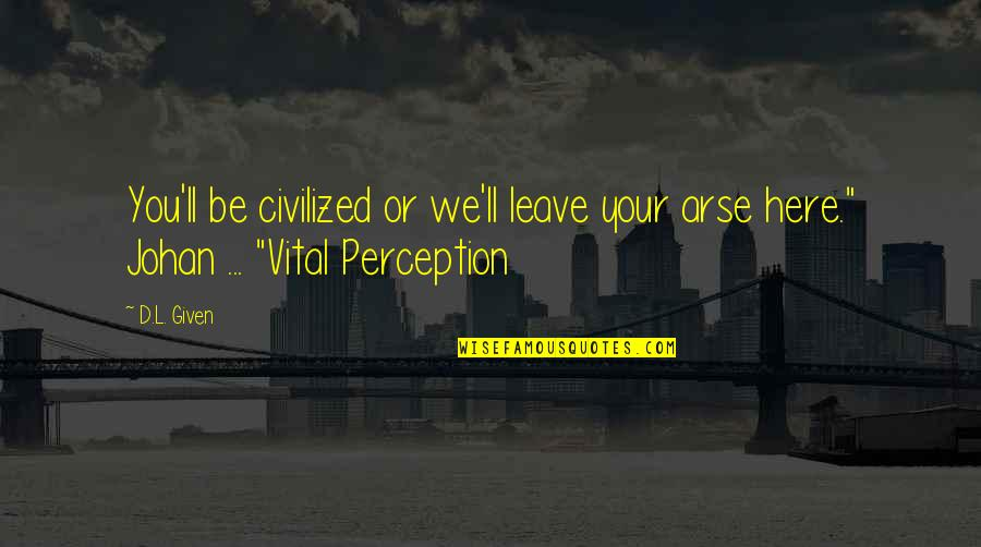 Arse Quotes By D.L. Given: You'll be civilized or we'll leave your arse