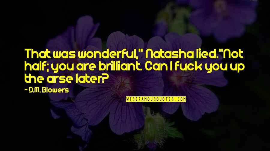 """Arse Quotes By D.M. Blowers: That was wonderful,"""" Natasha lied.""""Not half; you are"""
